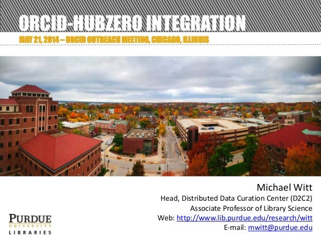 ORCID-HUBZERO INTEGRATION MAY 21, 2014 – ORCID OUTREACH MEETING, CHICAGO, ILLINOIS Michael Witt Head, Distributed Data Cur...