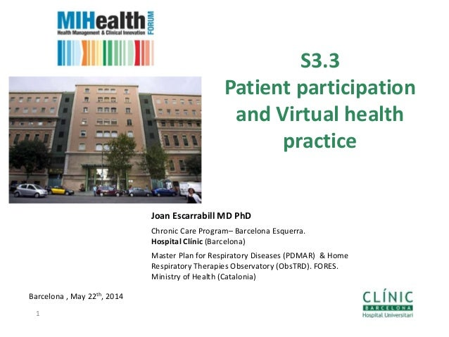 S3.3 Patient participation and Virtual health practice Barcelona , May 22th, 2014 1 Joan Escarrabill MD PhD Chronic Care P...