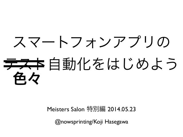 スマートフォンアプリの テスト自動化をはじめよう Meisters Salon 特別編 2014.05.23 @nowsprinting/Koji Hasegawa 色々