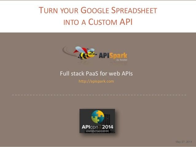 TURN YOUR GOOGLE SPREADSHEET INTO A CUSTOM API Full stack PaaS for web APIs http://apispark.com May 27, 2014