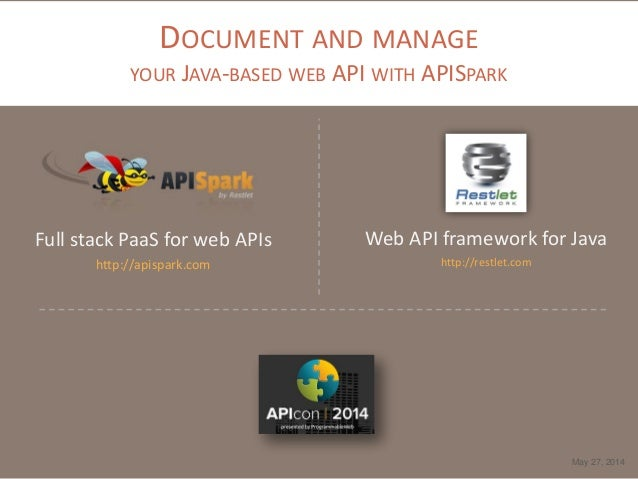 DOCUMENT AND MANAGE YOUR JAVA-BASED WEB API WITH APISPARK Full stack PaaS for web APIs http://apispark.com May 27, 2014 We...