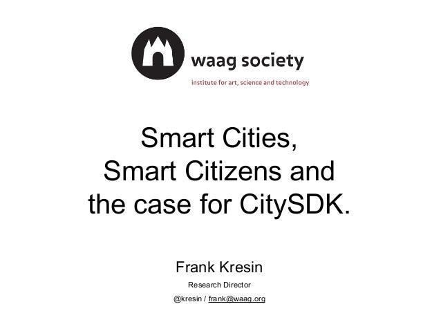 Smart Cities, Smart Citizens and the case for CitySDK. Frank Kresin Research Director @kresin / frank@waag.org