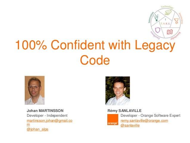 100% Confident with Legacy Code Johan MARTINSSON Developer - Independent martinsson.johan@gmail.co m @johan_alps Rémy SANL...