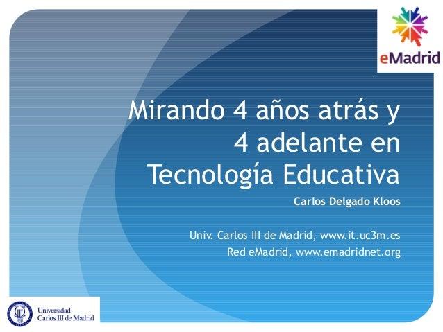 Mirando 4 años atrás y 4 adelante en Tecnología Educativa Carlos Delgado Kloos Univ. Carlos III de Madrid, www.it.uc3m.es ...