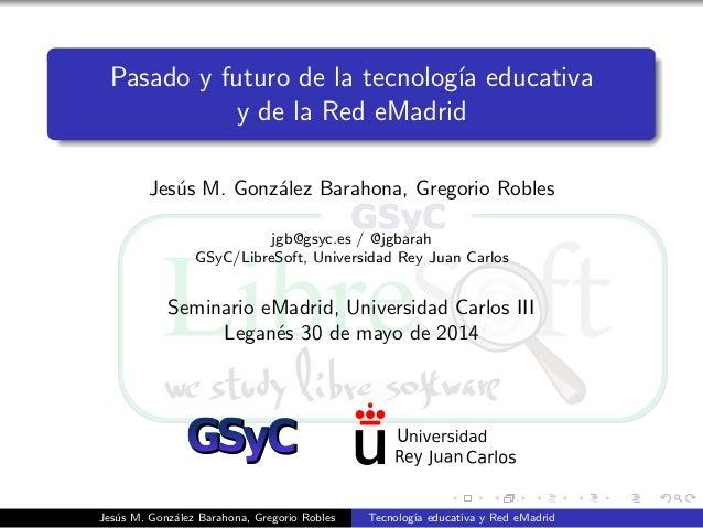 Pasado y futuro de la tecnolog´ıa educativa y de la Red eMadrid Jes´us M. Gonz´alez Barahona, Gregorio Robles jgb@gsyc.es ...