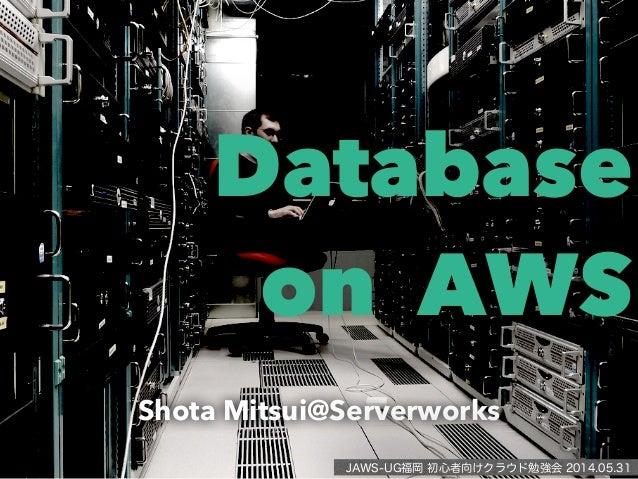 Database on AWS Shota Mitsui@Serverworks JAWS-UG福岡 初心者向けクラウド勉強会 2014.05.31