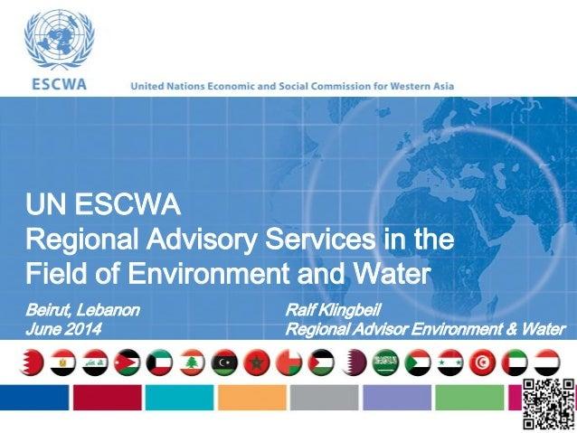 UN ESCWA Regional Advisory Services in the Field of Environment and Water Beirut, Lebanon June 2014 Ralf Klingbeil Regiona...