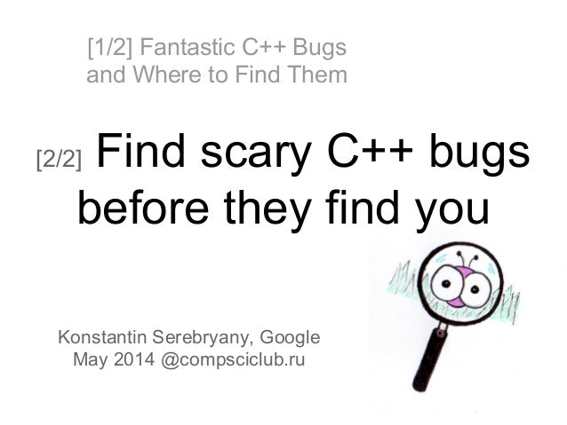 [1/2] Fantastic C++ Bugs and Where to Find Them [2/2] Find scary C++ bugs before they find you Konstantin Serebryany, Goog...