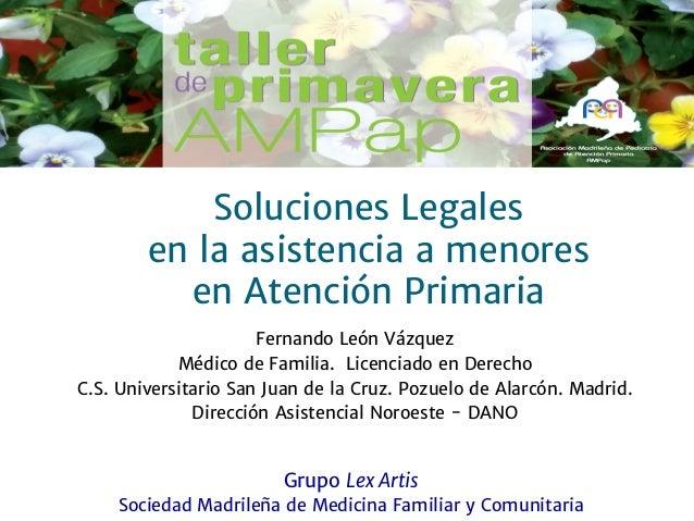 Soluciones Legales en la asistencia a menores en Atención Primaria Fernando León Vázquez Médico de Familia. Licenciado en ...