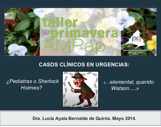 Dra. Lucía Ayala Bernaldo de Quirós. Mayo 2014. CASOS CLÍNICOS EN URGENCIAS: ¿Pediatras o Sherlock Holmes? «…elemental, qu...