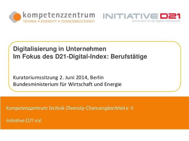 Digitalisierung in Unternehmen Im Fokus des D21-Digital-Index: Berufstätige Kuratoriumssitzung 2. Juni 2014, Berlin Bundes...