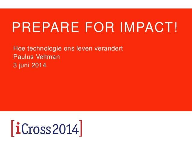 PREPARE FOR IMPACT! Hoe technologie ons leven verandert Paulus Veltman 3 juni 2014