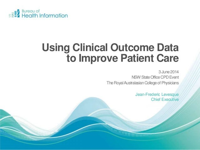 Jean-Frederic Levesque Chief Executive Using Clinical Outcome Data to Improve Patient Care 3June2014 NSWStateOfficeCPDEven...