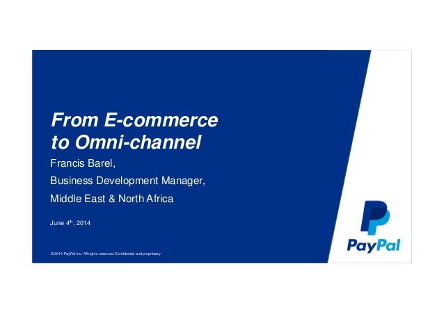 © 2014 PayPal Inc. All rights reserved. Confidential and proprietary. From E-commerce to Omni-channel Francis Barel, Busin...