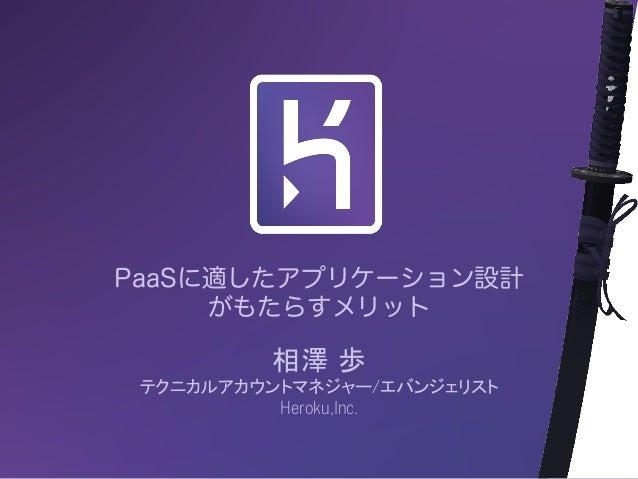 PaaSに適したアプリケーション設計 がもたらすメリット 相澤 歩 テクニカルアカウントマネジャー/エバンジェリスト Heroku,Inc.