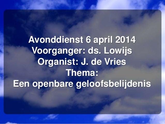 Avonddienst 6 april 2014 Voorganger: ds. Lowijs Organist: J. de Vries Thema: Een openbare geloofsbelijdenis