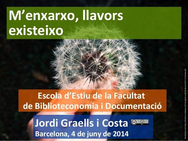 1 Jordi Graells i Costa Barcelona, 4 de juny de 2014 M'enxarxo, llavors existeixo Escola d'Estiu de la Facultat de Bibliot...