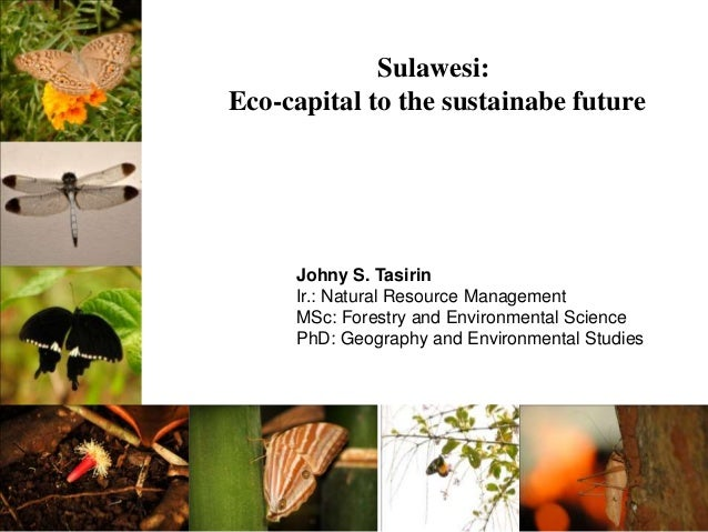 Sulawesi: Eco-capital to the sustainabe future Johny S. Tasirin Ir.: Natural Resource Management MSc: Forestry and Environ...