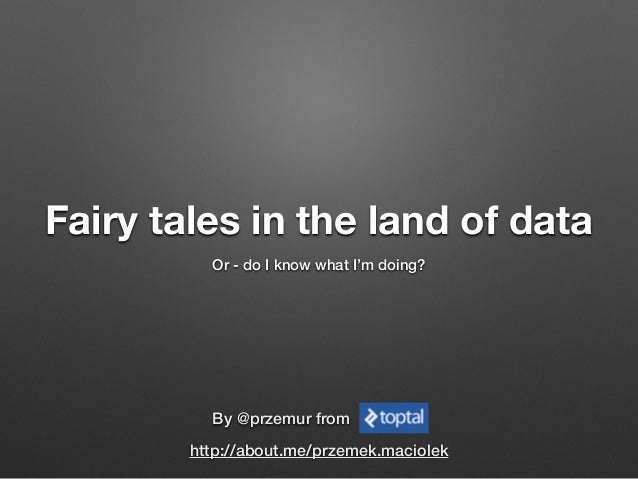 Fairy tales in the land of data Or - do I know what I'm doing? By @przemur from http://about.me/przemek.maciolek