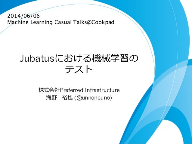Jubatusにおける機械学習の テスト 株式会社Preferred Infrastructure 海野  裕也 (@unnonouno) 2014/06/06 Machine Learning Casual Talks@Cookpad