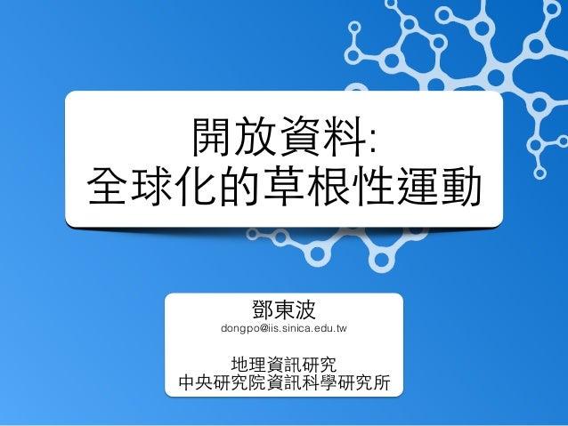 開放資料: 全球化的草根性運動 鄧東波 dongpo@iis.sinica.edu.tw ! 地理資訊研究 中央研究院資訊科學研究所