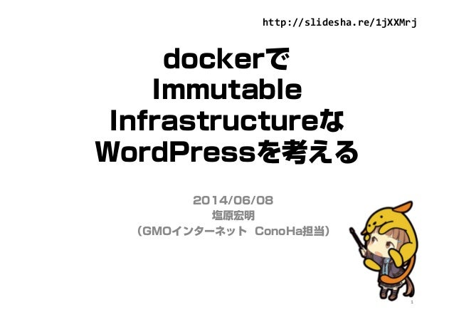 dockerで Immutable Infrastructureな WordPressを考える 2014/06/08 塩原宏明 (GMOインターネット ConoHa担当) 1