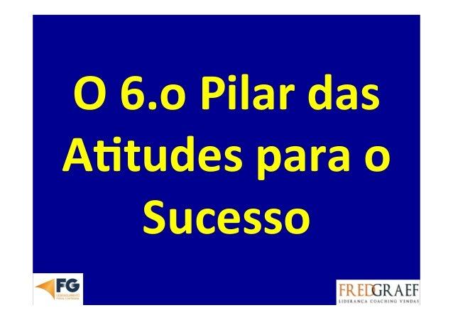 O  6.o  Pilar  das   A.tudes  para  o   Sucesso