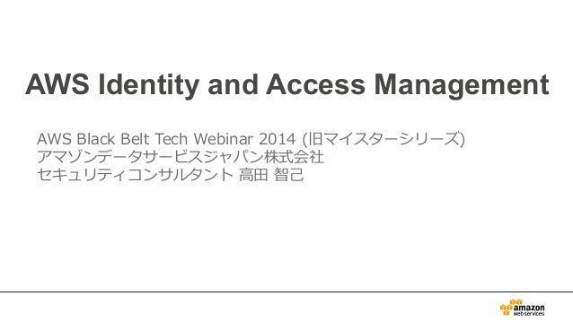 AWS Identity and Access Management AWS Black Belt Tech Webinar 2014 (旧マイスターシリーズ) アマゾンデータサービスジャパン株式会社 セキュリティコンサルタント ...