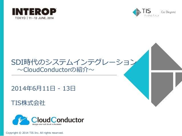 Copyright © 2014 TIS Inc. All rights reserved. SDI時代のシステムインテグレーション  〜~CloudConductorの紹介〜~ 2014年年6⽉月11⽇日 -‐‑‒ 13⽇...