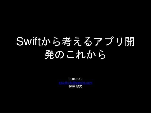 Swiftから考えるアプリ開 発のこれから 2004.6.12 atsushi.ito@geechs.com 伊藤 敦史