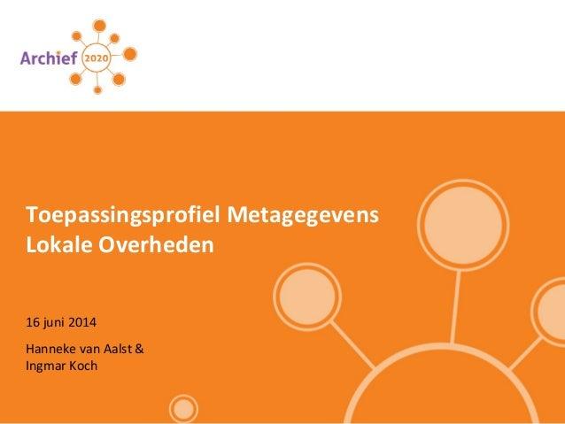 16 juni 2014 Toepassingsprofiel Metagegevens Lokale Overheden Hanneke van Aalst & Ingmar Koch