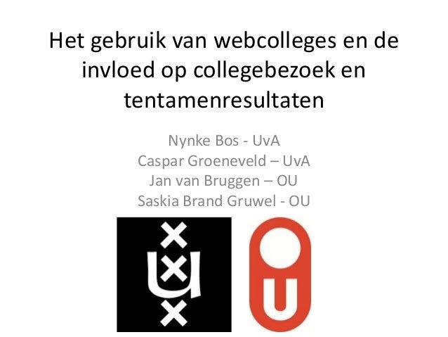 Het gebruik van webcolleges en de invloed op collegebezoek en tentamenresultaten Nynke Bos - UvA Caspar Groeneveld – UvA J...