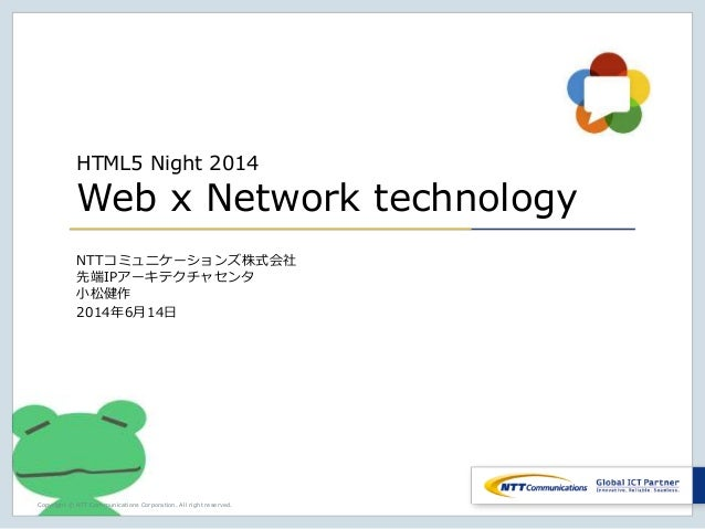 Copyright © NTT Communications Corporation. All right reserved. HTML5 Night 2014 Web x Network technology NTTコミュニケーションズ株式会...