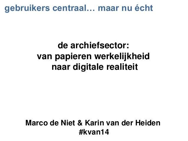 gebruikers centraal… maar nu écht Marco de Niet & Karin van der Heiden #kvan14 de archiefsector: van papieren werkelijkhei...