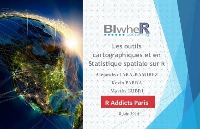 Les outils cartographiques et en Statistique spatiale sur R Alejandro LARA-RAMIREZ Kevin PARRA Martin GUBRI 18 juin 2014