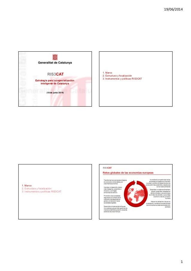 19/06/2014 1 Estrategia para la especialización inteligente de Catalunya (18 de junio 2014) 1. Marco 2. Estructura y focal...