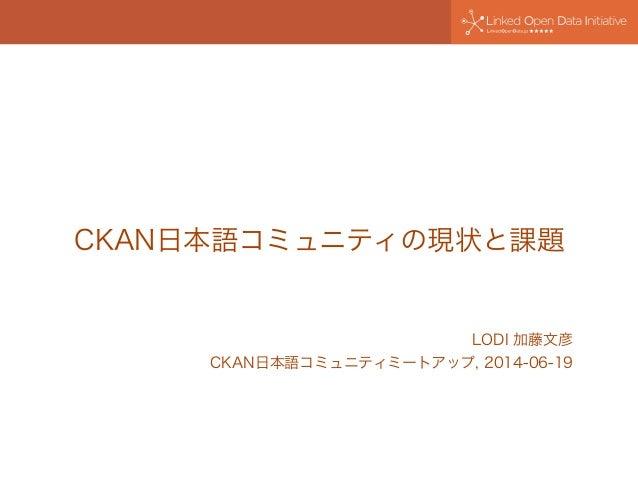 CKAN日本語コミュニティの現状と課題 LODI 加藤文彦 CKAN日本語コミュニティミートアップ, 2014-06-19