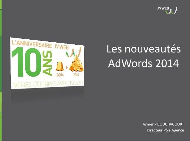 Aymerik BOUCHACOURT Directeur Pôle Agence Les nouveautés AdWords 2014