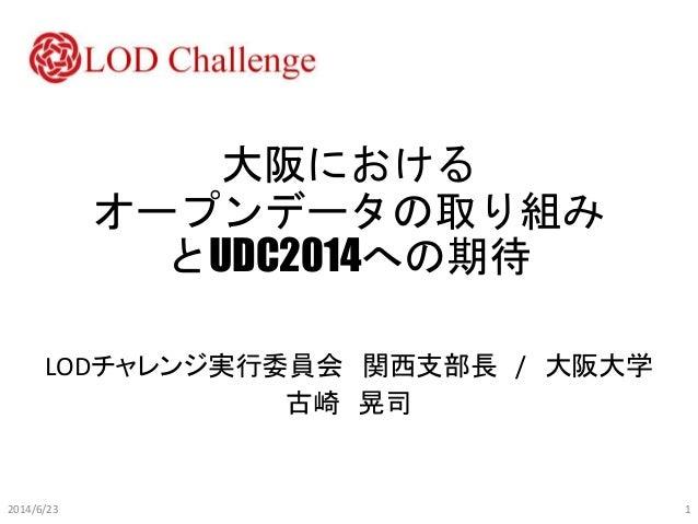 大阪における オープンデータの取り組み とUDC2014への期待 LODチャレンジ実行委員会 関西支部長 / 大阪大学 古崎 晃司 2014/6/23 1