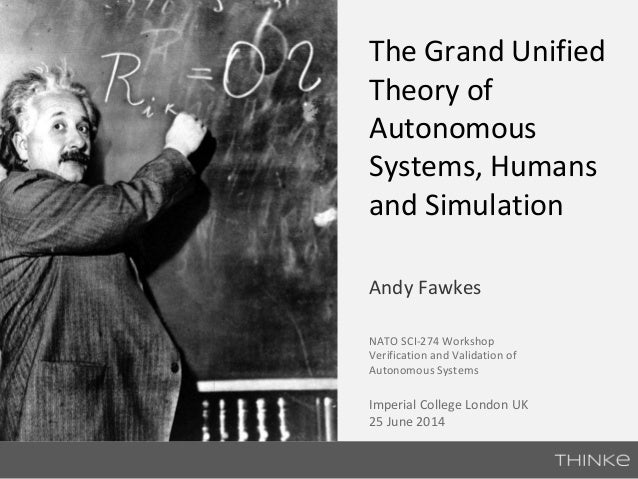 The Grand Unified  Theory of  Autonomous  Systems, Humans  and Simulation  Andy Fawkes  NATO SCI-274 Workshop  Verificatio...