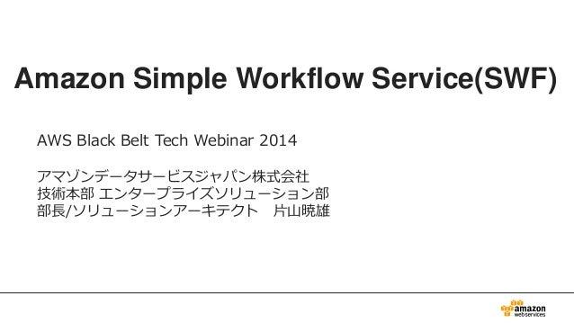 Amazon Simple Workflow Service(SWF) AWS Black Belt Tech Webinar 2014 アマゾンデータサービスジャパン株式会社 技術本部 エンタープライズソリューション部 部長/ソリューションア...