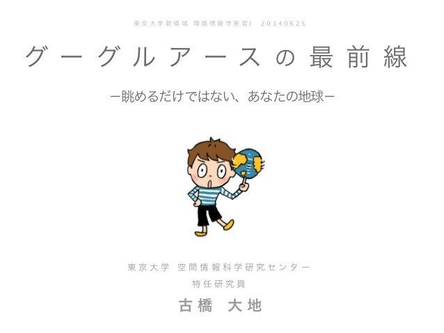 2 0 0 8 ( c ) T a i c h i F U R U H A S H I グ ー グ ル ア ー ス の 最 前 線  −眺めるだけではない、あなたの地球− 東 京 大 学 新 領 域 環 境 情 報 学 実 習 I  2 0...