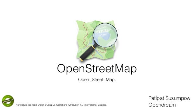 OpenStreetMap Open. Street. Map. Patipat Susumpow OpendreamThis work is licensed under a Creative Commons Attribution 4.0 ...