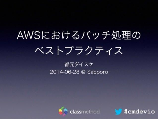AWSにおけるバッチ処理の ベストプラクティス 都元ダイスケ 2014-06-28 @ Sapporo #cmdevio