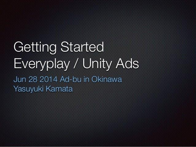 Getting Started Everyplay / Unity Ads Jun 28 2014 Ad-bu in Okinawa Yasuyuki Kamata
