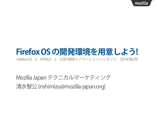 FirefoxOSの開発環境を用意しよう! Mozilla Japan テクニカルマーケティング 清水智公 (nshimizu@mozilla-japan.org) Firefox OSxHTML5xLOD WEBイノベーションハッカソ...