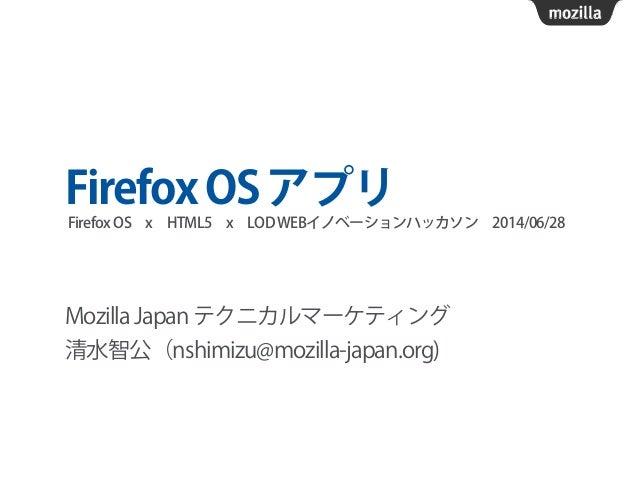 FirefoxOSアプリ Mozilla Japan テクニカルマーケティング 清水智公(nshimizu@mozilla-japan.org) FirefoxOSxHTML5xLODWEBイノベーションハッカソン2014/06/28