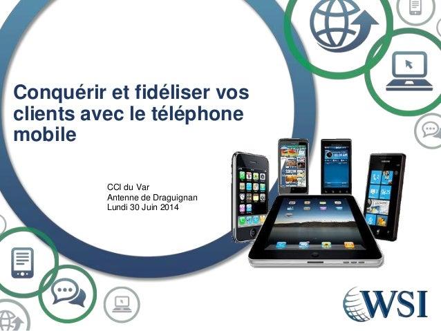 Conquérir et fidéliser vos clients avec le téléphone mobile CCI du Var Antenne de Draguignan Lundi 30 Juin 2014
