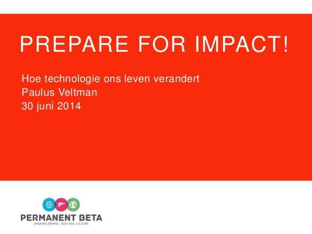 PREPARE FOR IMPACT! Hoe technologie ons leven verandert Paulus Veltman 30 juni 2014