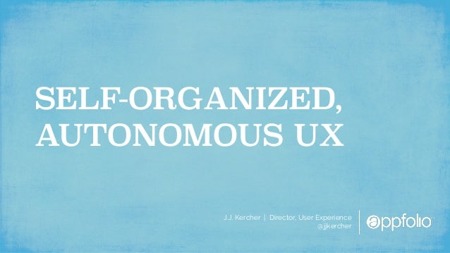 J.J. Kercher | Director, User Experience @jjkercher SELF-ORGANIZED, AUTONOMOUS UX